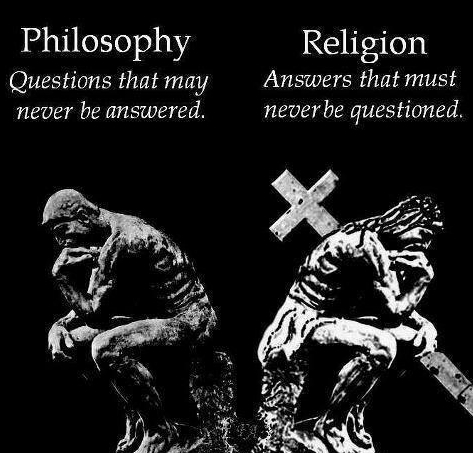 Philosophy — Questions that may never be answered. Religion: Answers that must never be questioned.
